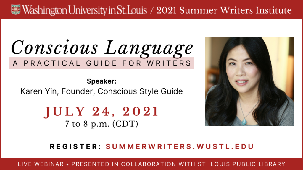 Washington University in St. Louis / 2021 Summer Writers Institute. Conscious Language: A Practical Guide for Writers. Speaker: Karen Yin, Founder, Conscious Style Guide. July 24, 2021. 7 to 8 p.m. (CDT). Register: SummerWriters.WUSTL.edu. Live webinar. Presented in Collaboration with St. Louis Public Library.