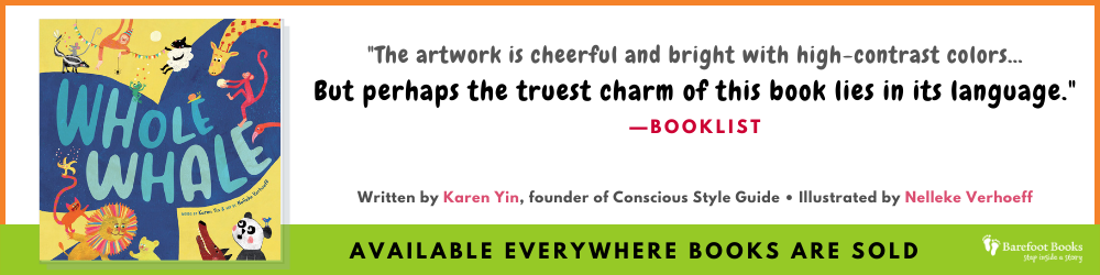 """White banner with orange border has cover of Whole Whale and the words """"The artwork is cheerful and bright with high-contrast colors…But perhaps the truest charm of this book lies in its language."""" —Booklist. Written by Karen Yin, founder of Conscious Style Guide, and illustrated by Nelleke Verhoeff."""" On a bright green banner with the Barefoot Books logo, it says, """"Available everywhere books are sold."""""""
