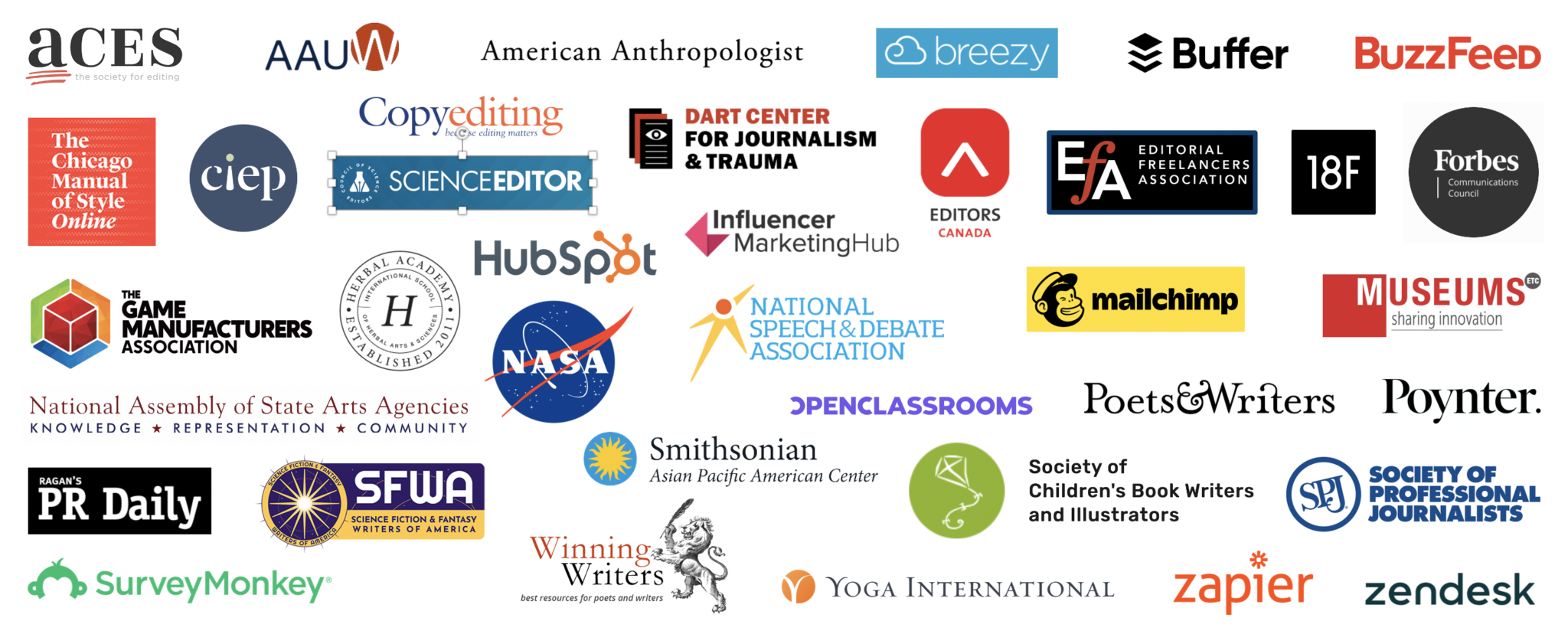 Logos for ACES: The Society for Editing, AAUW, American Anthropologist, Breezy, Buffer, BuzzFeed, The Chicago Manual of Style Online, CIEP, Council of Science Editors, Dart Center for Journalism & Trauma, Editors Canada, Editorial Freelancers Association, 18F, Forbes Communications Council, The Game Manufacturers Association, Herbal Academy, HubSpot, Influencer Marketing Hub, MailChimp, Museums Etc., National Assembly of State Arts Agencies, NASA, National Speech & Debate Association, Open Classrooms, Poets & Writers, Poynter, Ragan's PR Daily, Science Fiction & Fantasy Writers of America, Smithsonian Asian Pacific American Center, Society of Children's Book Writers and Illustrators, Society of Professional Journalists, SurveyMonkey, Winning Writers, Yoga International, Zapier, Zendesk